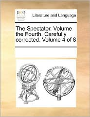 The Spectator. Volume the Fourth. Carefully corrected. Volume 4 of 8 - See Notes Multiple Contributors