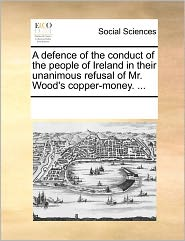 A Defence Of The Conduct Of The People Of Ireland In Their Unanimous Refusal Of Mr. Wood's Copper-Money. ... - See Notes Multiple Contributors