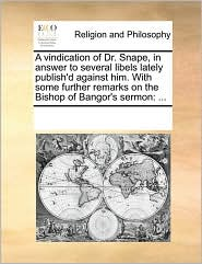 A vindication of Dr. Snape, in answer to several libels lately publish'd against him. With some further remarks on the Bishop of Bangor's sermon: ... - See Notes Multiple Contributors