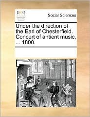 Under the direction of the Earl of Chesterfield. Concert of antient music, ... 1800. - See Notes Multiple Contributors