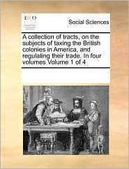 A collection of tracts, on the subjects of taxing the British colonies in America, and regulating their trade. In four volumes Volume 1 of 4 - See Notes Multiple Contributors