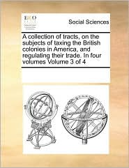 A collection of tracts, on the subjects of taxing the British colonies in America, and regulating their trade. In four volumes Volume 3 of 4 - See Notes Multiple Contributors