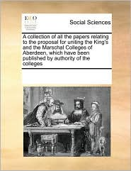 A collection of all the papers relating to the proposal for uniting the King's and the Marschal Colleges of Aberdeen, which have been published by authority of the colleges - See Notes Multiple Contributors