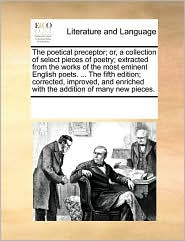 The poetical preceptor; or, a collection of select pieces of poetry; extracted from the works of the most eminent English poets. ... The fifth edition; corrected, improved, and enriched with the addition of many new pieces. - See Notes Multiple Contributors