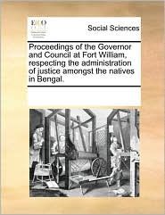 Proceedings of the Governor and Council at Fort William, respecting the administration of justice amongst the natives in Bengal. - See Notes Multiple Contributors
