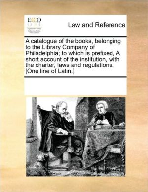 A catalogue of the books, belonging to the Library Company of Philadelphia; to which is prefixed, A short account of the institution, with the charter, laws and regulations. [One line of Latin.] - See Notes Multiple Contributors