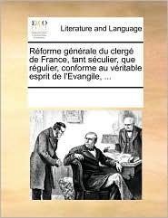 R Forme G N Rale Du Clerg De France, Tant S Culier, Que R Gulier, Conforme Au V Ritable Esprit De L'Evangile, ... - See Notes Multiple Contributors