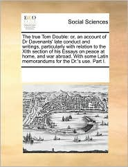 The true Tom Double: or, an account of Dr Davenants' late conduct and writings, particularly with relation to the XIth section of his Essays on peace at home, and war abroad. With some Latin memorandums for the Dr.'s use. Part I. - See Notes Multiple Contributors