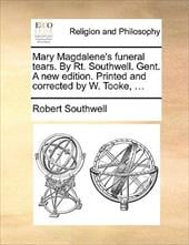 Mary Magdalene's Funeral Tears. by Rt. Southwell. Gent. a New Edition. Printed and Corrected by W. Tooke, ... - Southwell, Robert