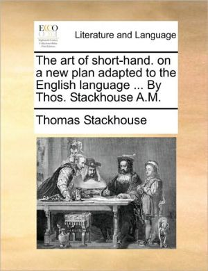 The art of short-hand. on a new plan adapted to the English language. By Thos. Stackhouse A.M. - Thomas Stackhouse