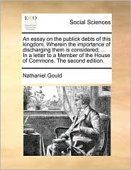 An essay on the publick debts of this kingdom. Wherein the importance of discharging them is considered; ... In a letter to a Member of the House of Commons. The second edition. - Nathaniel Gould