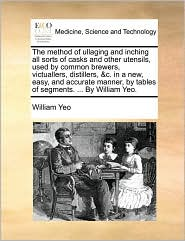 The method of ullaging and inching all sorts of casks and other utensils, used by common brewers, victuallers, distillers, & c. in a new, easy, and accurate manner, by tables of segments. . By William Yeo. - William Yeo