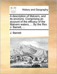 A description of Malvern, and its environs. Comprising an account of the efficacy of the Malvern waters, ... By the Rev. J. Barrett, ... - J. Barrett