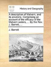 A Description of Malvern, and Its Environs. Comprising an Account of the Efficacy of the Malvern Waters, ... by the REV. J. Barret - Barrett, J.