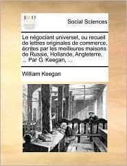 Le n gociant universel, ou recueil de lettres originales de commerce, crites par les meilleures maisons de Russie, Hollande, Angleterre, . Par G. Keegan, . - William Keegan