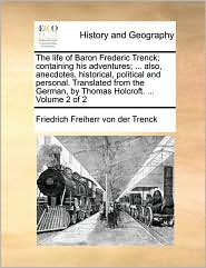 The life of Baron Frederic Trenck; containing his adventures; ... also, anecdotes, historical, political and personal. Translated from the German, by Thomas Holcroft. ...  Volume 2 of 2