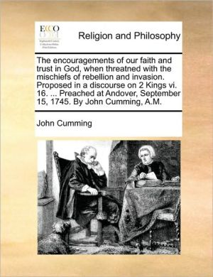 The encouragements of our faith and trust in God, when threatned with the mischiefs of rebellion and invasion. Proposed in a discourse on 2 Kings vi. 16. . Preached at Andover, September 15, 1745. By John Cumming, A.M. - John Cumming