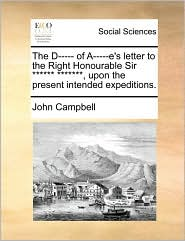 The D----- of A-----e's letter to the Right Honourable Sir ****** *******, upon the present intended expeditions. - John Campbell
