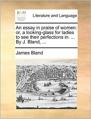 An essay in praise of women: or, a looking-glass for ladies to see their perfections in. . By J. Bland, . - James Bland