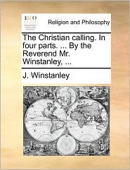 The Christian calling. In four parts. ... By the Reverend Mr. Winstanley, ... - J. Winstanley