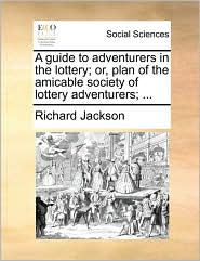 A guide to adventurers in the lottery; or, plan of the amicable society of lottery adventurers; . - Richard Jackson