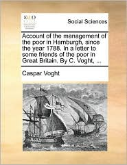 Account of the management of the poor in Hamburgh, since the year 1788. In a letter to some friends of the poor in Great Britain. By C. Voght, . - Caspar Voght