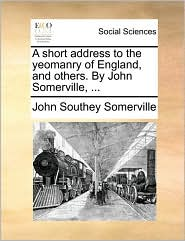 A short address to the yeomanry of England, and others. By John Somerville, ... - John Southey Somerville
