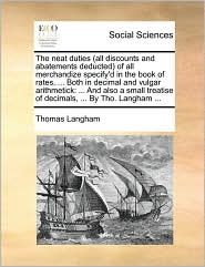The neat duties (all discounts and abatements deducted) of all merchandize specify'd in the book of rates, . Both in decimal and vulgar arithmetick: . And also a small treatise of decimals, . By Tho. Langham. - Thomas Langham