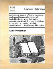 A complete system of conveyances of, and securities upon lands; or, of heritable rights, according to the present practice of Scotland: including those used in creating freehold qualifications. ... By Anthony Macmillan. - Anthony Macmillan