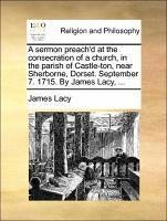 A sermon preach'd at the consecration of a church, in the parish of Castle-ton, near Sherborne, Dorset. September 7. 1715. By James Lacy, ... - Lacy, James