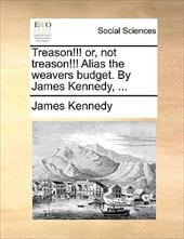 Treason!!! Or, Not Treason!!! Alias the Weavers Budget. by James Kennedy, ... - Kennedy, James
