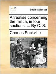A treatise concerning the militia, in four sections. . By C.S. - Charles Sackville