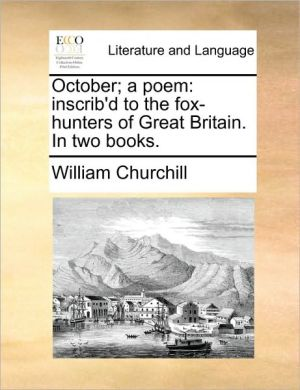 October; a poem: inscrib'd to the fox-hunters of Great Britain. In two books. - William Churchill