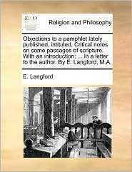 Objections to a pamphlet lately published, intituled, Critical notes on some passages of scripture. With an introduction; ... In a letter to the author. By E. Langford, M.A.