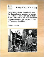 Plain thoughts and friendly hints on the Sabbath, and a reform of moral; ... To which is now prefixed, a sketch of the Character of his late Grace the Duke of Montagu, by William Hunter, ... The second edition. - William Hunter