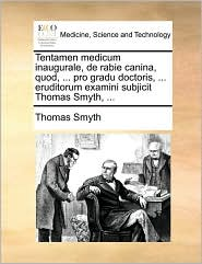 Tentamen medicum inaugurale, de rabie canina, quod, ... pro gradu doctoris, ... eruditorum examini subjicit Thomas Smyth, ... - Thomas Smyth