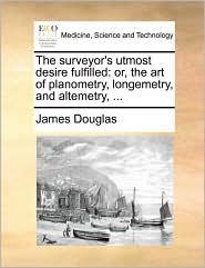 The surveyor's utmost desire fulfilled: or, the art of planometry, longemetry, and altemetry, ... - James Douglas