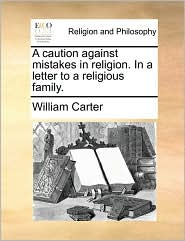 A caution against mistakes in religion. In a letter to a religious family. - William Carter