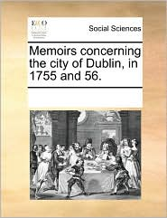 Memoirs concerning the city of Dublin, in 1755 and 56. - See Notes Multiple Contributors