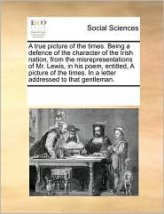 A true picture of the times. Being a defence of the character of the Irish nation, from the misrepresentations of Mr. Lewis, in his poem, entitled, A picture of the times. In a letter addressed to that gentleman. - See Notes Multiple Contributors