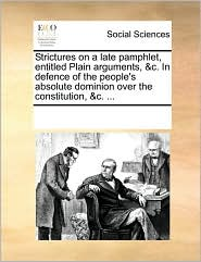 Strictures on a late pamphlet, entitled Plain arguments, &c. In defence of the people's absolute dominion over the constitution, &c. ... - See Notes Multiple Contributors