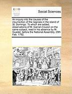 An Inquiry Into the Causes of the Insurrection of the Negroes in the Island of St. Domingo. to Which Are Added, Observations of M. Garran-Coulon on t