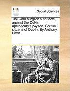 The Cork Surgeon's Antidote, Against the Dublin Apothecary's Poyson. for the Citizens of Dublin. by Anthony Litten.