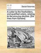 A Letter to the Freeholders, and Qualified Voters, Relating to the Ensuing Election. [Six Lines from Gordon]