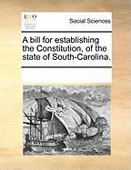 A Bill for Establishing the Constitution, of the State of South-Carolina.