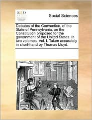 Debates of the Convention, of the State of Pennsylvania, on the Constitution proposed for the government of the United States. In two volumes. Vol. I. Taken accurately in short-hand by Thomas Lloyd. - See Notes Multiple Contributors
