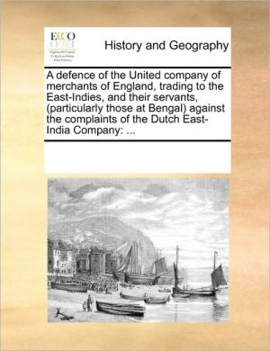A defence of the United company of merchants of England, trading to the East-Indies, and their servants, (particularly those at Bengal) against the complaints of the Dutch East-India Company: .