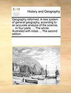 Geography Reformed. a New System of General Geography, According to an Accurate Analysis of the Science, ... in Four Parts. ... the Whole Illustrated
