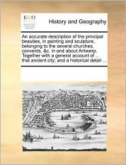 An Accurate Description Of The Principal Beauties, In Painting And Sculpture, Belonging To The Several Churches, Convents, & C. In And About Antwerp. Together With A General Account Of. That Ancient City; And A Historical Detail. - See Notes Multiple Contributors
