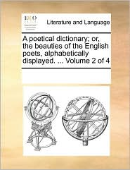 A poetical dictionary; or, the beauties of the English poets, alphabetically displayed. ... Volume 2 of 4 - See Notes Multiple Contributors
